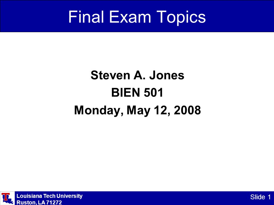 Louisiana Tech University Ruston, LA 71272 Slide 1 Final Exam Topics Steven A.
