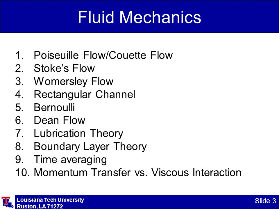 Louisiana Tech University Ruston, LA 71272 Slide 3 Fluid Mechanics 1.Poiseuille Flow/Couette Flow 2.Stoke's Flow 3.Womersley Flow 4.Rectangular Channel 5.Bernoulli 6.Dean Flow 7.Lubrication Theory 8.Boundary Layer Theory 9.Time averaging 10.Momentum Transfer vs.