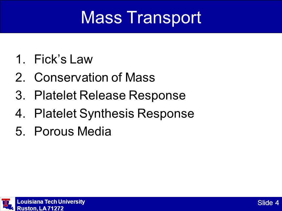 Louisiana Tech University Ruston, LA 71272 Slide 4 Mass Transport 1.Fick's Law 2.Conservation of Mass 3.Platelet Release Response 4.Platelet Synthesis Response 5.Porous Media