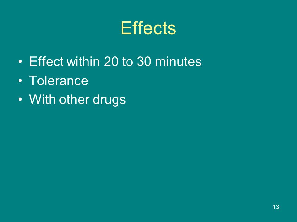 Effects Effect within 20 to 30 minutes Tolerance With other drugs 13