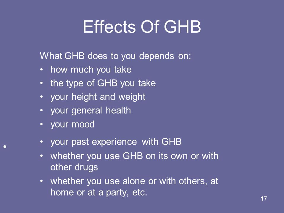 Effects Of GHB What GHB does to you depends on: how much you take the type of GHB you take your height and weight your general health your mood your past experience with GHB whether you use GHB on its own or with other drugs whether you use alone or with others, at home or at a party, etc.