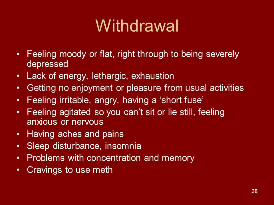 Withdrawal Feeling moody or flat, right through to being severely depressed Lack of energy, lethargic, exhaustion Getting no enjoyment or pleasure from usual activities Feeling irritable, angry, having a 'short fuse' Feeling agitated so you can't sit or lie still, feeling anxious or nervous Having aches and pains Sleep disturbance, insomnia Problems with concentration and memory Cravings to use meth 28