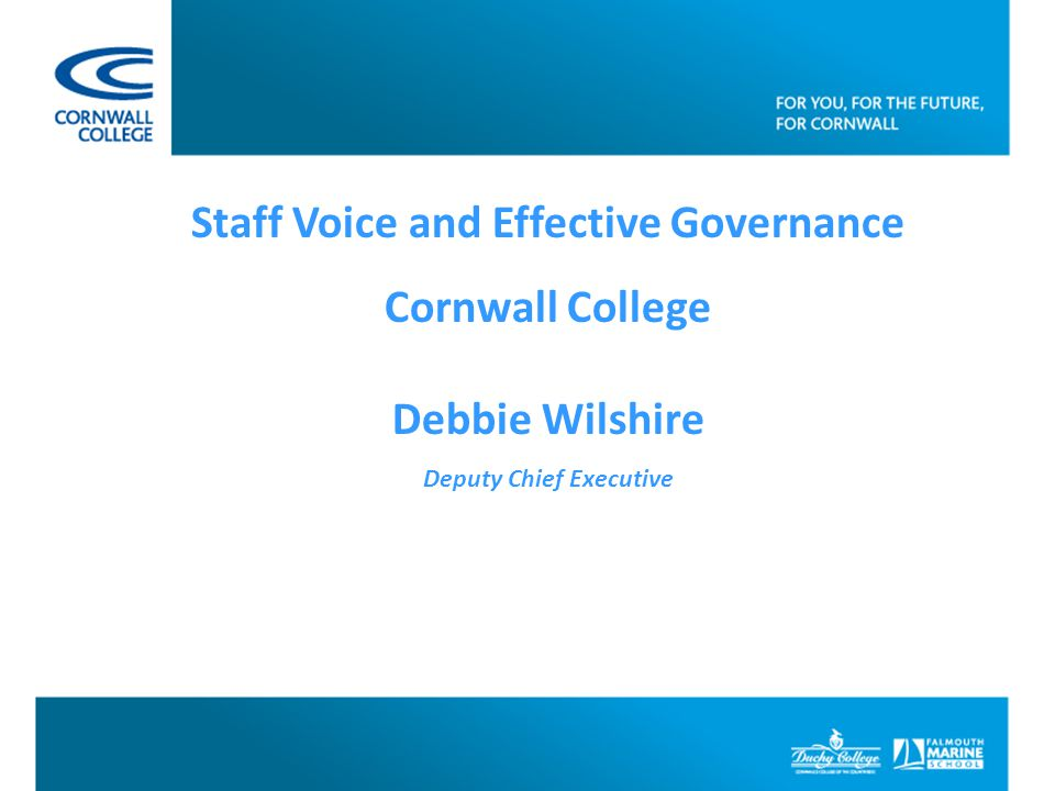 Staff Voice and Effective Governance Cornwall College Debbie Wilshire Deputy Chief Executive