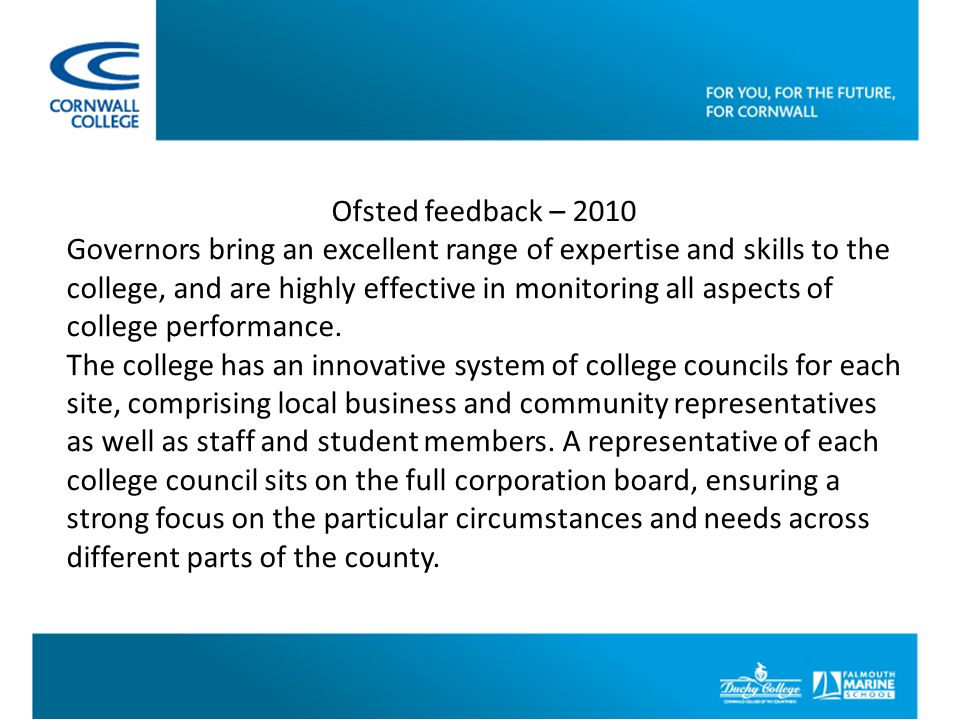 Ofsted feedback – 2010 Governors bring an excellent range of expertise and skills to the college, and are highly effective in monitoring all aspects of college performance.