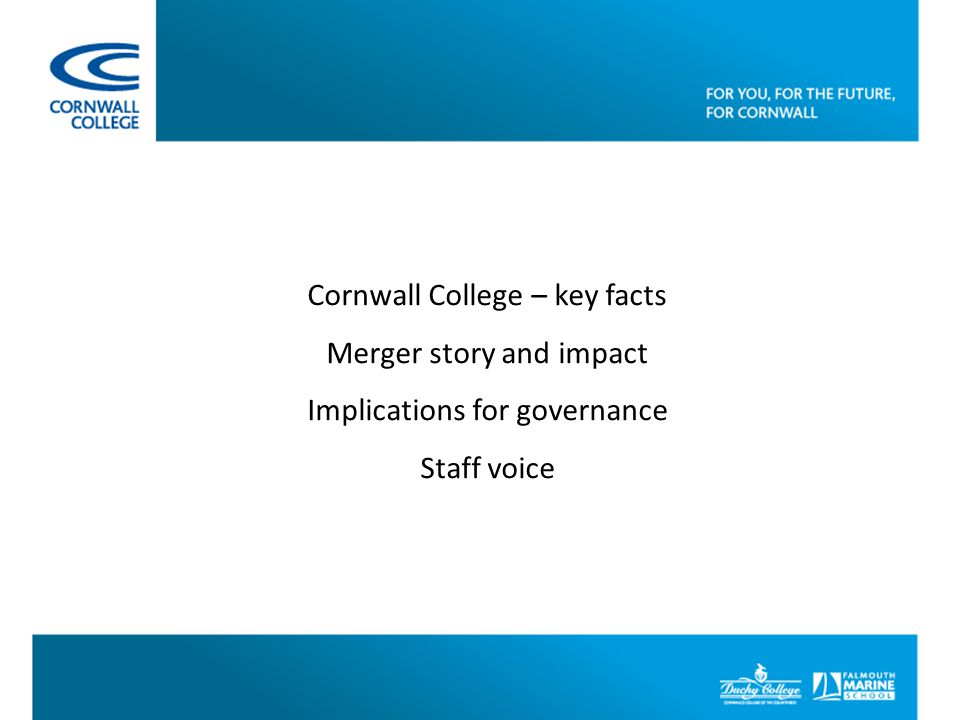 Cornwall College – key facts Merger story and impact Implications for governance Staff voice