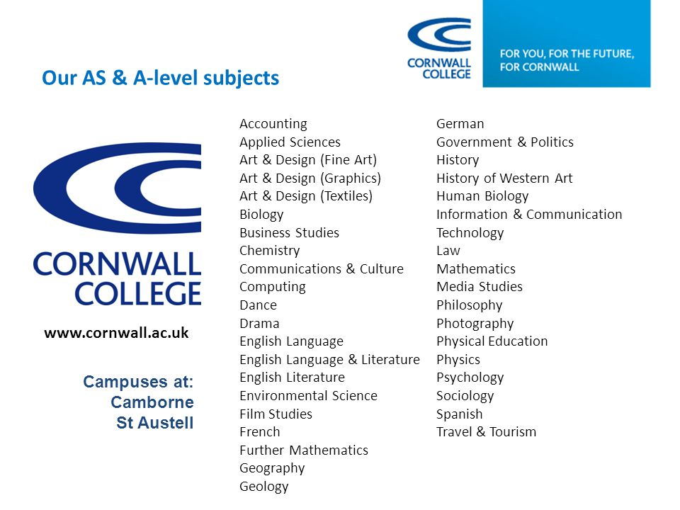 www.cornwall.ac.uk Campuses at: Camborne St Austell Accounting Applied Sciences Art & Design (Fine Art) Art & Design (Graphics) Art & Design (Textiles) Biology Business Studies Chemistry Communications & Culture Computing Dance Drama English Language English Language & Literature English Literature Environmental Science Film Studies French Further Mathematics Geography Geology German Government & Politics History History of Western Art Human Biology Information & Communication Technology Law Mathematics Media Studies Philosophy Photography Physical Education Physics Psychology Sociology Spanish Travel & Tourism Our AS & A-level subjects