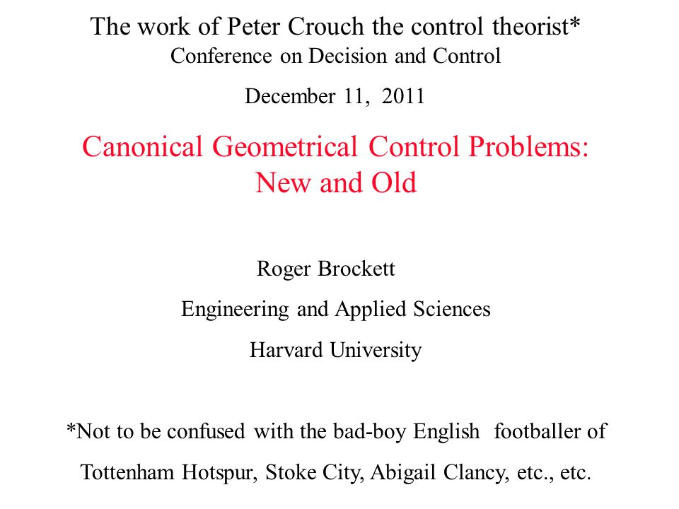 The work of Peter Crouch the control theorist* Conference on Decision and Control December 11, 2011 Canonical Geometrical Control Problems: New and Ol