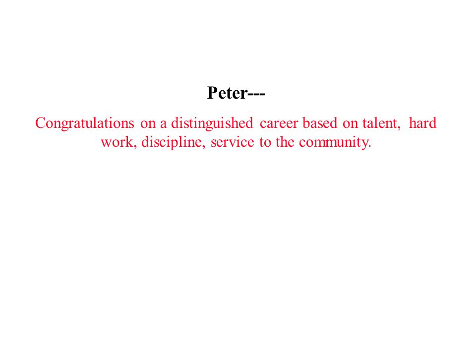 Peter--- Congratulations on a distinguished career based on talent, hard work, discipline, service to the community.
