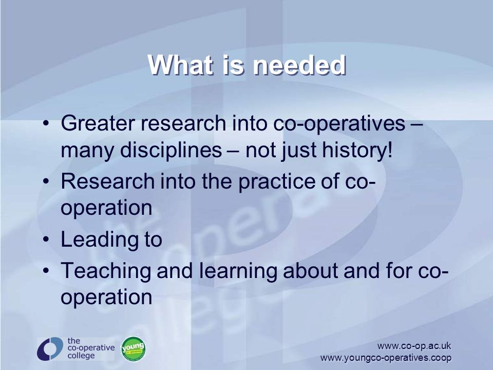 What is needed Greater research into co-operatives – many disciplines – not just history! Research into the practice of co- operation Leading to Teach