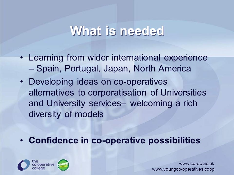What is needed Learning from wider international experience – Spain, Portugal, Japan, North America Developing ideas on co-operatives alternatives to corporatisation of Universities and University services– welcoming a rich diversity of models Confidence in co-operative possibilities www.co-op.ac.uk www.youngco-operatives.coop