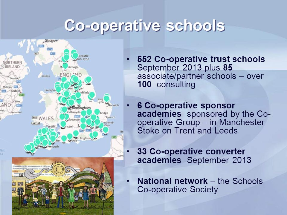 Co-operative schools 552 Co-operative trust schools September 2013 plus 85 associate/partner schools – over 100 consulting 6 Co-operative sponsor acad
