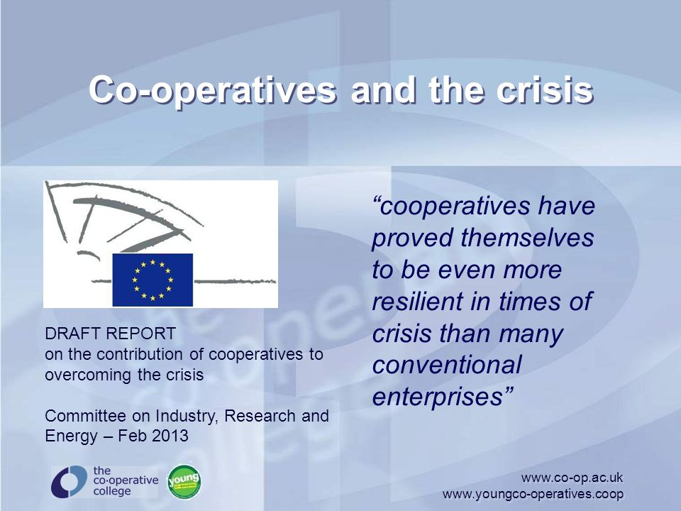 Co-operatives and the crisis this greater resilience is in large part due to the cooperative model of governance, which is based on joint ownership and democratic control by their member-stakeholders, www.co-op.ac.uk www.youngco-operatives.coop DRAFT REPORT on the contribution of cooperatives to overcoming the crisis Committee on Industry, Research and Energy – Feb 2013