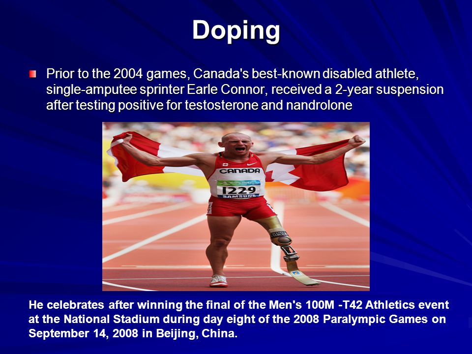 Doping Prior to the 2004 games, Canada's best-known disabled athlete, single-amputee sprinter Earle Connor, received a 2-year suspension after testing