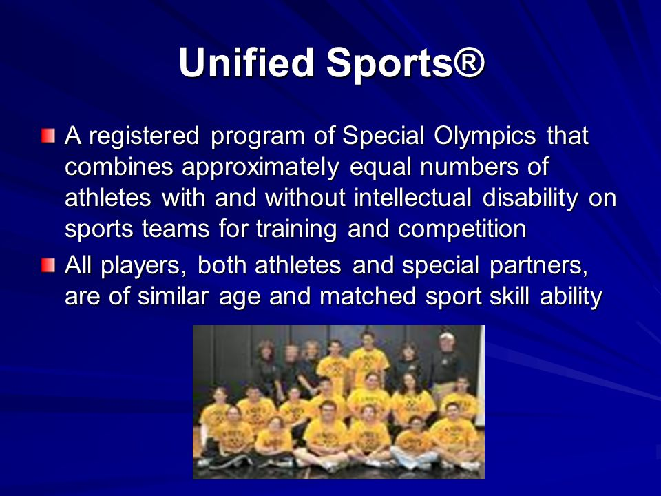 Unified Sports® A registered program of Special Olympics that combines approximately equal numbers of athletes with and without intellectual disabilit