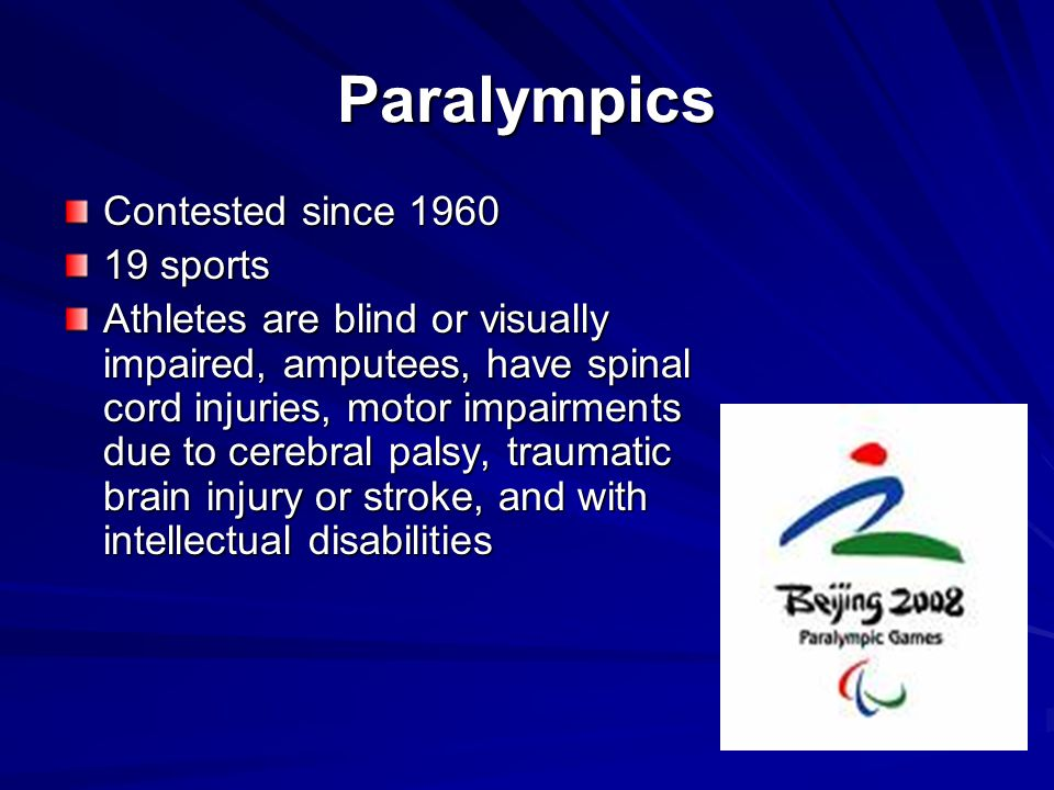 Paralympics Contested since 1960 19 sports Athletes are blind or visually impaired, amputees, have spinal cord injuries, motor impairments due to cere