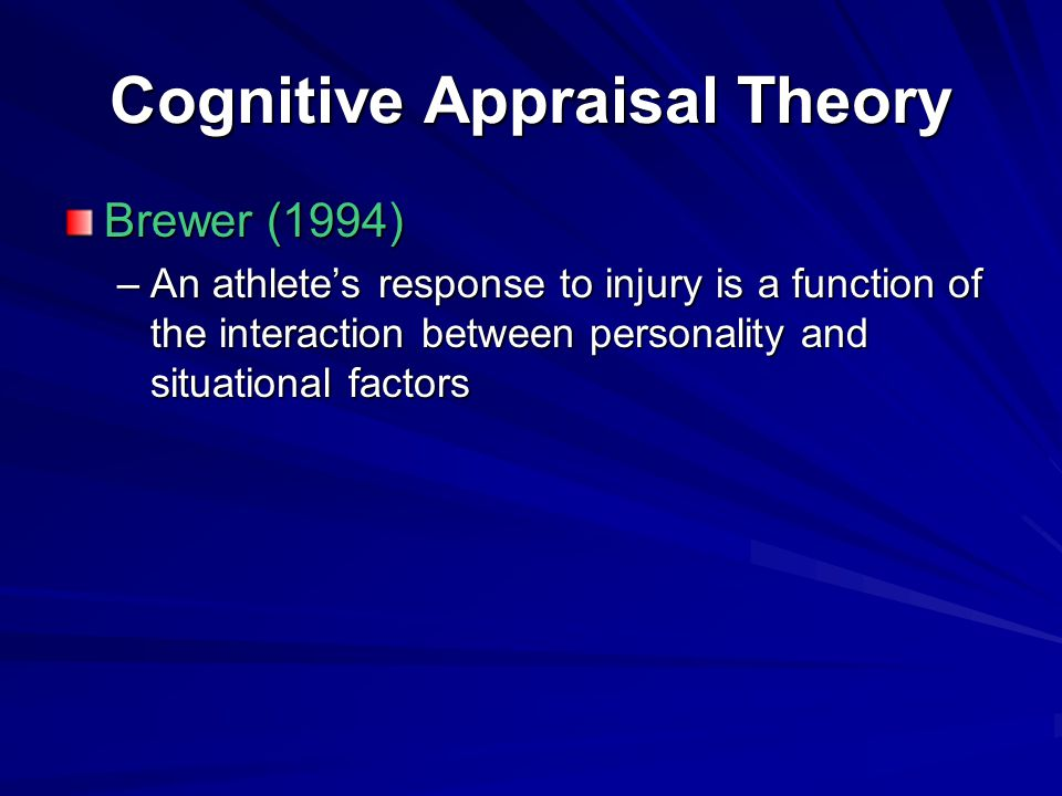 Cognitive Appraisal Theory Brewer (1994) –An athlete's response to injury is a function of the interaction between personality and situational factors