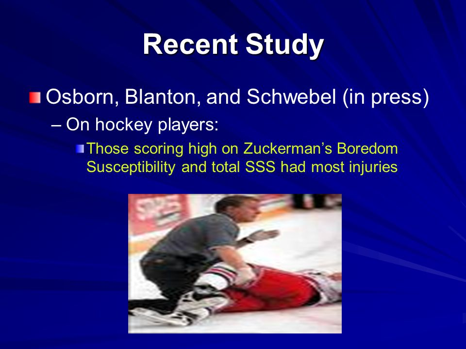 Recent Study Osborn, Blanton, and Schwebel (in press) – –On hockey players: Those scoring high on Zuckerman's Boredom Susceptibility and total SSS had