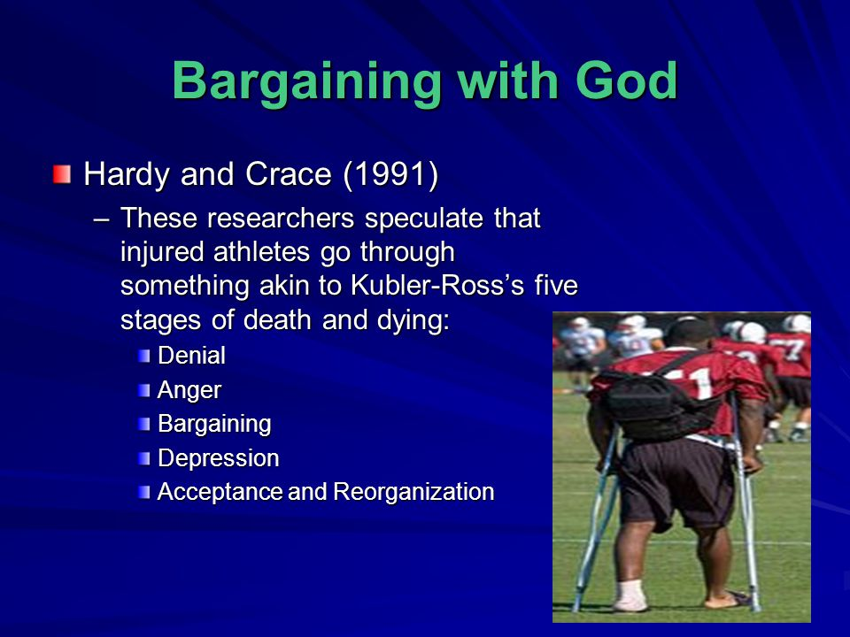 Bargaining with God Hardy and Crace (1991) –These researchers speculate that injured athletes go through something akin to Kubler-Ross's five stages o