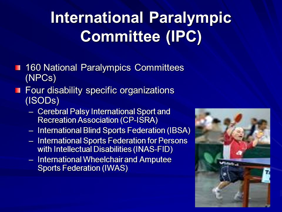 International Paralympic Committee (IPC) 160 National Paralympics Committees (NPCs) Four disability specific organizations (ISODs) –Cerebral Palsy Int