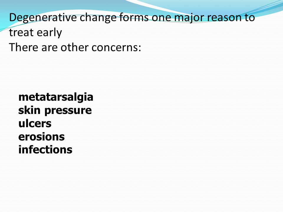 Degenerative change forms one major reason to treat early There are other concerns: metatarsalgia skin pressure ulcers erosions infections