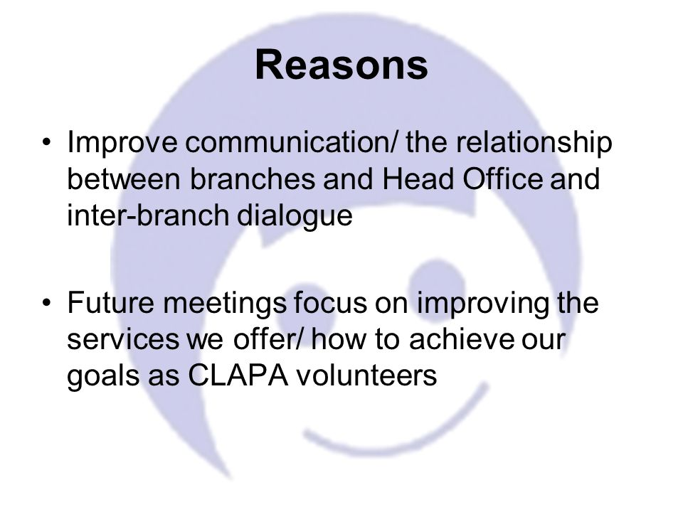Improve communication/ the relationship between branches and Head Office and inter-branch dialogue Future meetings focus on improving the services we offer/ how to achieve our goals as CLAPA volunteers Reasons