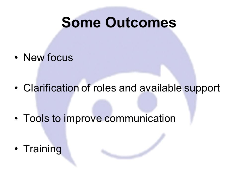 New focus Clarification of roles and available support Tools to improve communication Training Some Outcomes