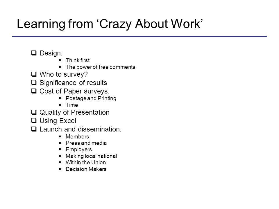 Learning from 'Crazy About Work'  Design:  Think first  The power of free comments  Who to survey?  Significance of results  Cost of Paper surve