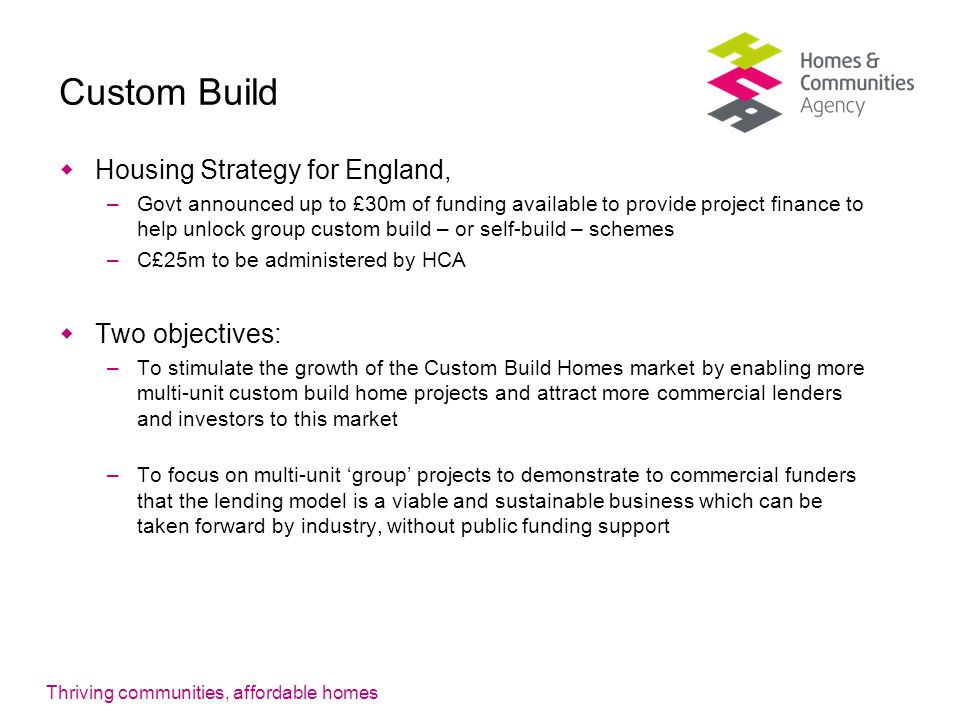 Thriving communities, affordable homes Custom Build  Housing Strategy for England, –Govt announced up to £30m of funding available to provide project finance to help unlock group custom build – or self-build – schemes –C£25m to be administered by HCA  Two objectives: –To stimulate the growth of the Custom Build Homes market by enabling more multi-unit custom build home projects and attract more commercial lenders and investors to this market –To focus on multi-unit 'group' projects to demonstrate to commercial funders that the lending model is a viable and sustainable business which can be taken forward by industry, without public funding support