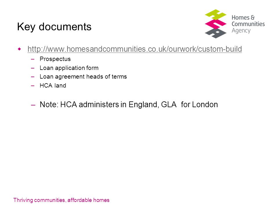 Thriving communities, affordable homes Key documents  http://www.homesandcommunities.co.uk/ourwork/custom-build http://www.homesandcommunities.co.uk/ourwork/custom-build –Prospectus –Loan application form –Loan agreement heads of terms –HCA land –Note: HCA administers in England, GLA for London