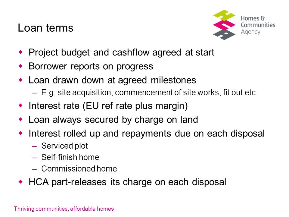Thriving communities, affordable homes Loan terms  Project budget and cashflow agreed at start  Borrower reports on progress  Loan drawn down at agreed milestones –E.g.