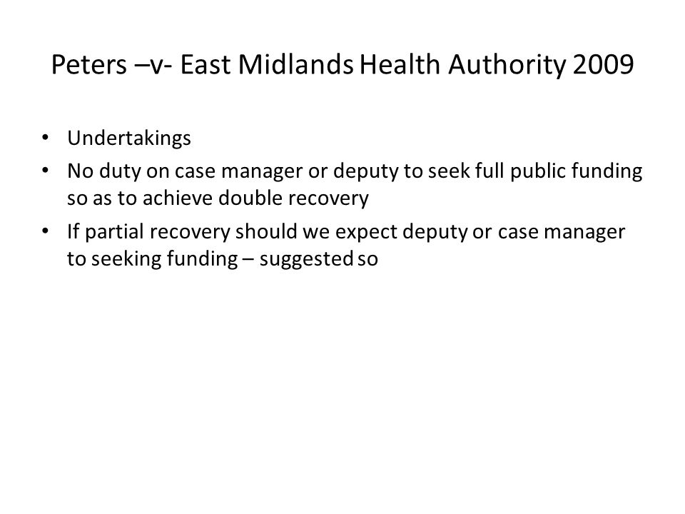 Peters –v- East Midlands Health Authority 2009 Undertakings No duty on case manager or deputy to seek full public funding so as to achieve double reco