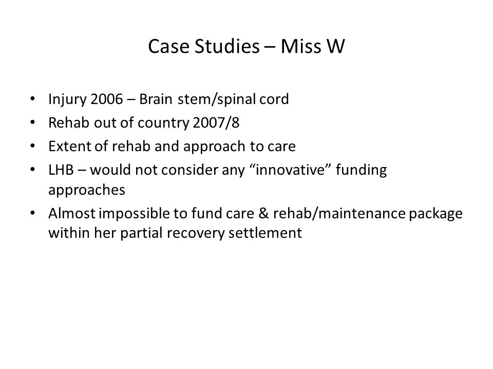 Case Studies – Miss W Injury 2006 – Brain stem/spinal cord Rehab out of country 2007/8 Extent of rehab and approach to care LHB – would not consider any innovative funding approaches Almost impossible to fund care & rehab/maintenance package within her partial recovery settlement