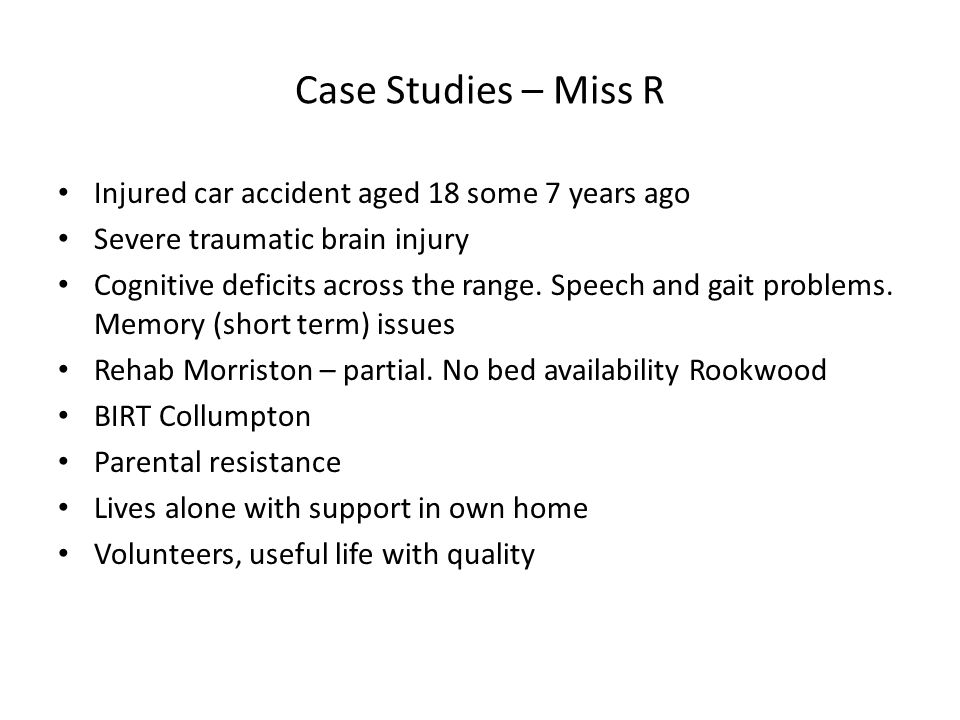Case Studies – Miss R Injured car accident aged 18 some 7 years ago Severe traumatic brain injury Cognitive deficits across the range.