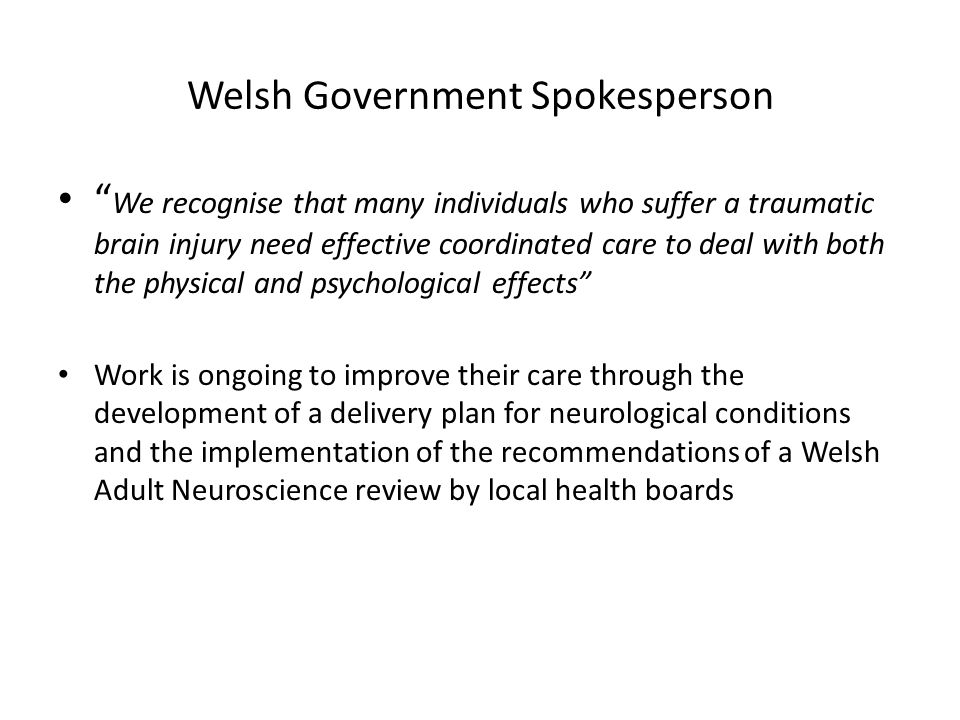 Welsh Government Spokesperson We recognise that many individuals who suffer a traumatic brain injury need effective coordinated care to deal with both the physical and psychological effects Work is ongoing to improve their care through the development of a delivery plan for neurological conditions and the implementation of the recommendations of a Welsh Adult Neuroscience review by local health boards