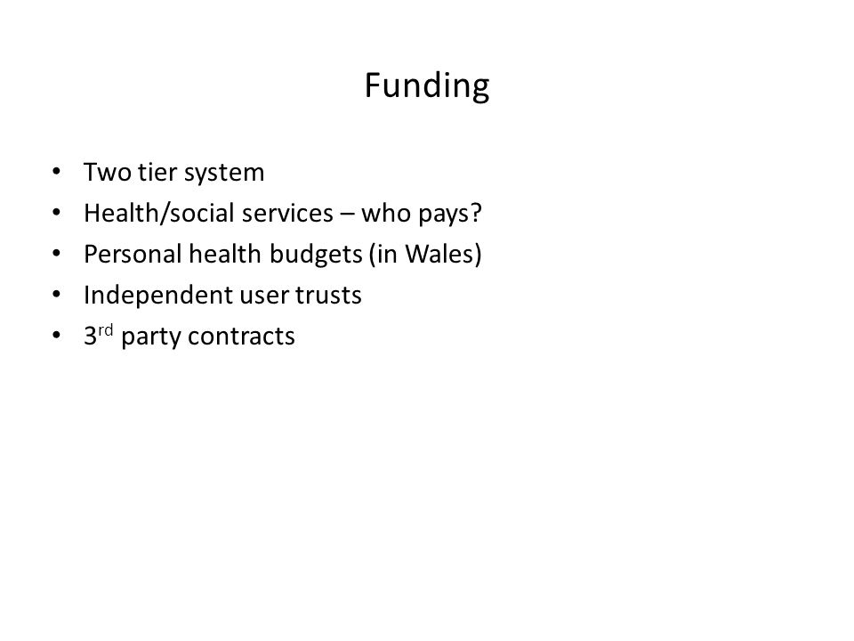 Funding Two tier system Health/social services – who pays? Personal health budgets (in Wales) Independent user trusts 3 rd party contracts