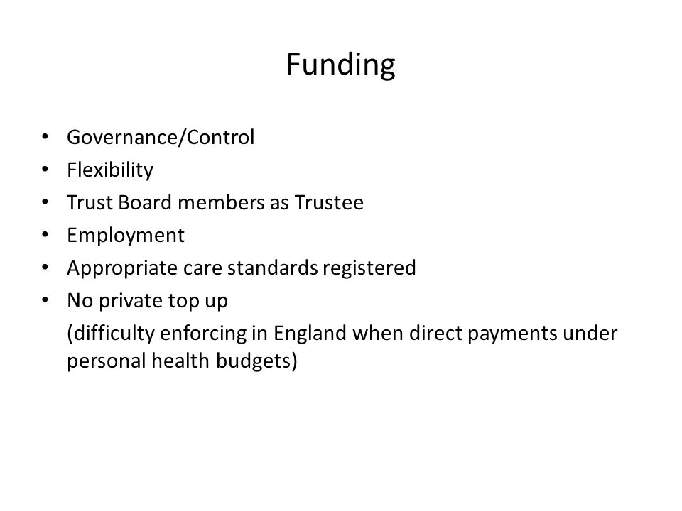 Funding Governance/Control Flexibility Trust Board members as Trustee Employment Appropriate care standards registered No private top up (difficulty e