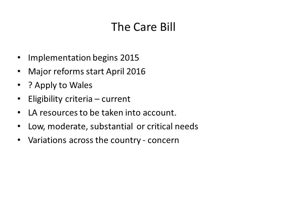 The Care Bill Implementation begins 2015 Major reforms start April 2016 .