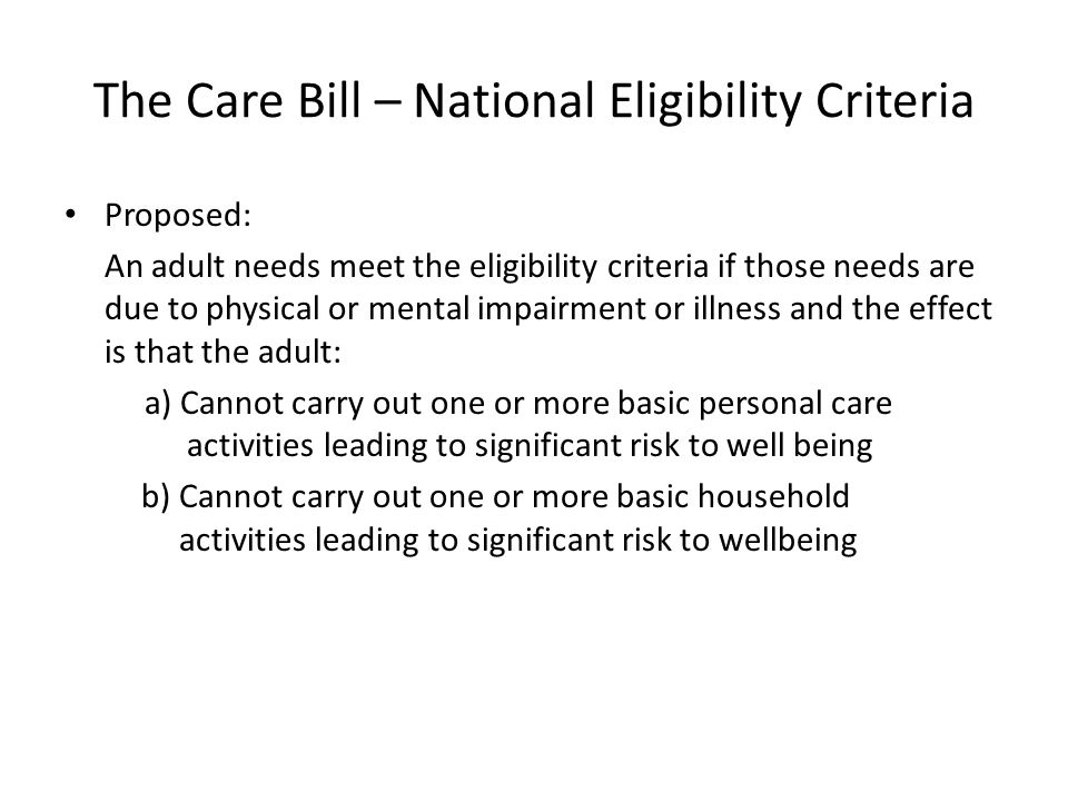 The Care Bill – National Eligibility Criteria Proposed: An adult needs meet the eligibility criteria if those needs are due to physical or mental impairment or illness and the effect is that the adult: a) Cannot carry out one or more basic personal care activities leading to significant risk to well being b) Cannot carry out one or more basic household activities leading to significant risk to wellbeing