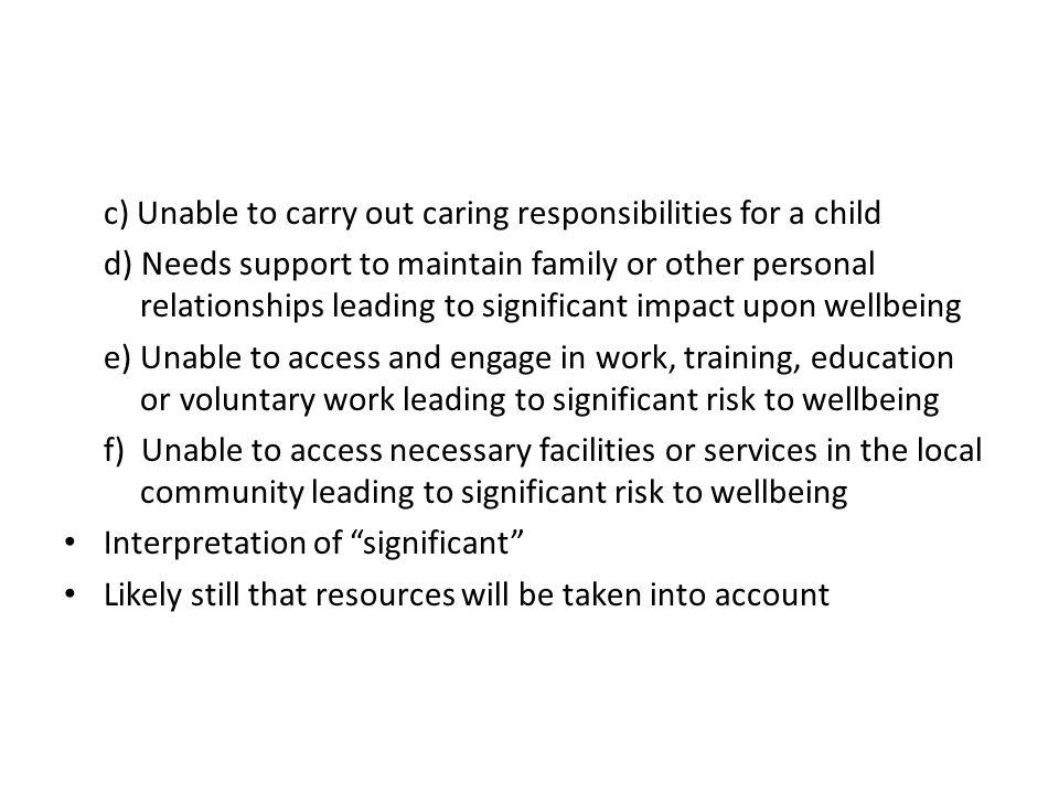 c) Unable to carry out caring responsibilities for a child d) Needs support to maintain family or other personal relationships leading to significant impact upon wellbeing e) Unable to access and engage in work, training, education or voluntary work leading to significant risk to wellbeing f) Unable to access necessary facilities or services in the local community leading to significant risk to wellbeing Interpretation of significant Likely still that resources will be taken into account
