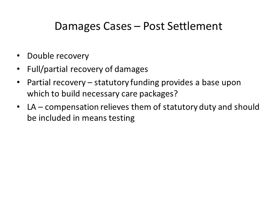 Damages Cases – Post Settlement Double recovery Full/partial recovery of damages Partial recovery – statutory funding provides a base upon which to build necessary care packages.