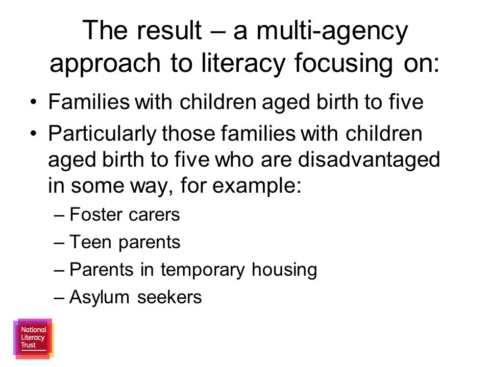 The result – a multi-agency approach to literacy focusing on: Families with children aged birth to five Particularly those families with children aged birth to five who are disadvantaged in some way, for example: –Foster carers –Teen parents –Parents in temporary housing –Asylum seekers