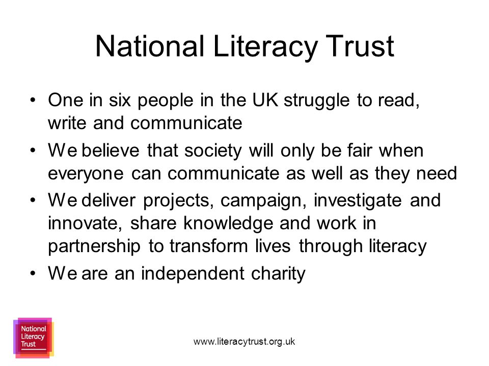 www.literacytrust.org.uk National Literacy Trust One in six people in the UK struggle to read, write and communicate We believe that society will only be fair when everyone can communicate as well as they need We deliver projects, campaign, investigate and innovate, share knowledge and work in partnership to transform lives through literacy We are an independent charity