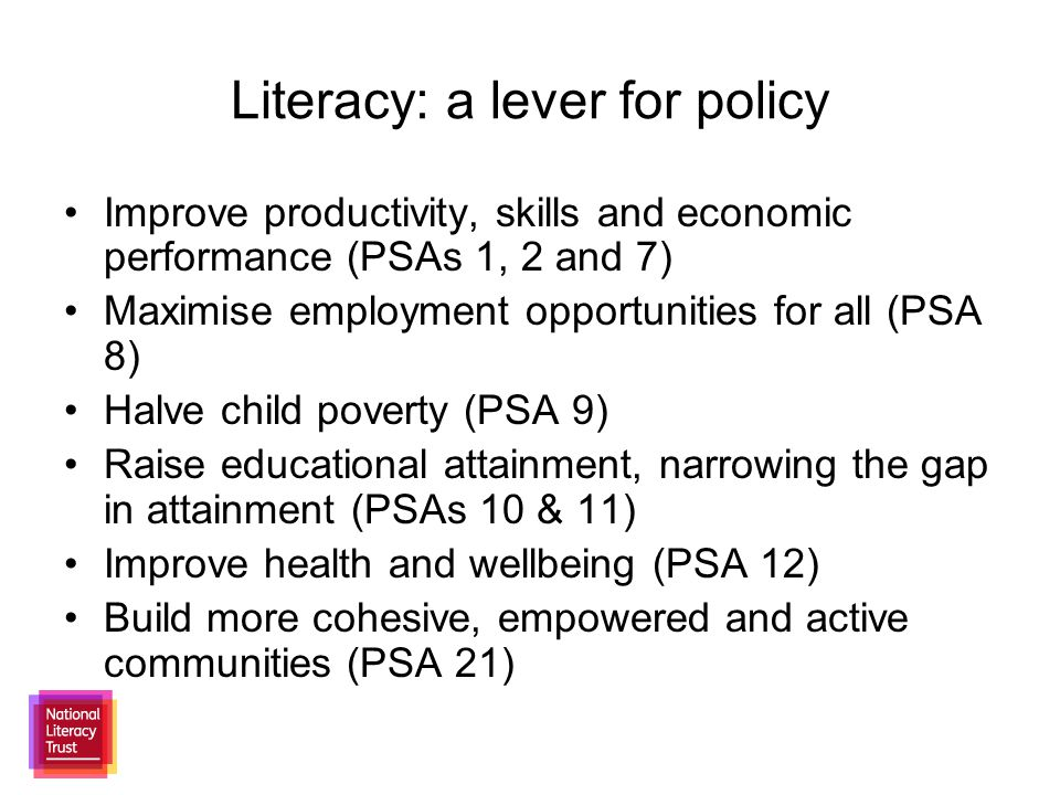 Literacy: a lever for policy Improve productivity, skills and economic performance (PSAs 1, 2 and 7) Maximise employment opportunities for all (PSA 8) Halve child poverty (PSA 9) Raise educational attainment, narrowing the gap in attainment (PSAs 10 & 11) Improve health and wellbeing (PSA 12) Build more cohesive, empowered and active communities (PSA 21)