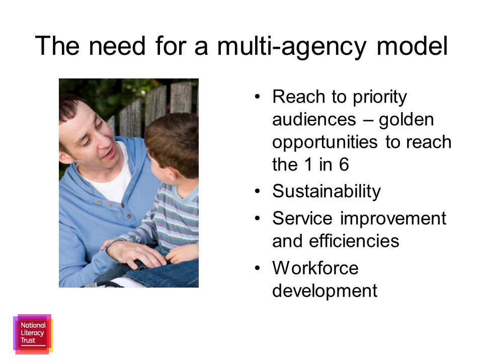 The need for a multi-agency model Reach to priority audiences – golden opportunities to reach the 1 in 6 Sustainability Service improvement and efficiencies Workforce development