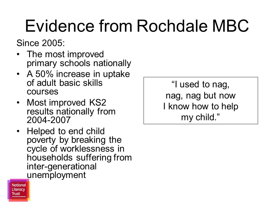 Evidence from Rochdale MBC Since 2005: The most improved primary schools nationally A 50% increase in uptake of adult basic skills courses Most improved KS2 results nationally from 2004-2007 Helped to end child poverty by breaking the cycle of worklessness in households suffering from inter-generational unemployment I used to nag, nag, nag but now I know how to help my child.