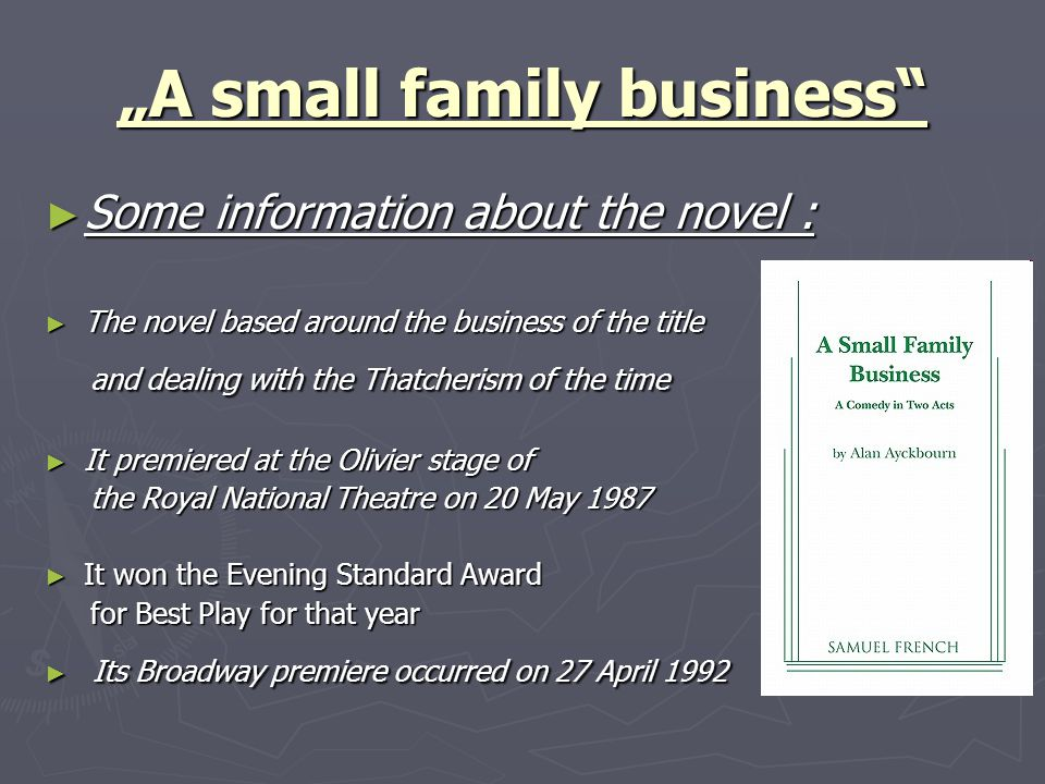 """A small family business ► Some information about the novel : ► The novel based around the business of the title and dealing with the Thatcherism of the time and dealing with the Thatcherism of the time ► It premiered at the Olivier stage of the Royal National Theatre on 20 May 1987 the Royal National Theatre on 20 May 1987 ► It won the Evening Standard Award for Best Play for that year for Best Play for that year ► Its Broadway premiere occurred on 27 April 1992"
