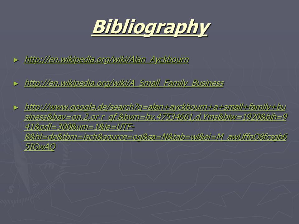 Bibliography ► http://en.wikipedia.org/wiki/Alan_Ayckbourn http://en.wikipedia.org/wiki/Alan_Ayckbourn ► http://en.wikipedia.org/wiki/A_Small_Family_Business http://en.wikipedia.org/wiki/A_Small_Family_Business ► http://www.google.de/search q=alan+ayckbourn+a+small+family+bu siness&bav=on.2,or.r_qf.&bvm=bv.47534661,d.Yms&biw=1920&bih=9 41&pdl=300&um=1&ie=UTF- 8&hl=de&tbm=isch&source=og&sa=N&tab=wi&ei=M_awUffoO8fcsgb6 5IGwAQ http://www.google.de/search q=alan+ayckbourn+a+small+family+bu siness&bav=on.2,or.r_qf.&bvm=bv.47534661,d.Yms&biw=1920&bih=9 41&pdl=300&um=1&ie=UTF- 8&hl=de&tbm=isch&source=og&sa=N&tab=wi&ei=M_awUffoO8fcsgb6 5IGwAQ http://www.google.de/search q=alan+ayckbourn+a+small+family+bu siness&bav=on.2,or.r_qf.&bvm=bv.47534661,d.Yms&biw=1920&bih=9 41&pdl=300&um=1&ie=UTF- 8&hl=de&tbm=isch&source=og&sa=N&tab=wi&ei=M_awUffoO8fcsgb6 5IGwAQ