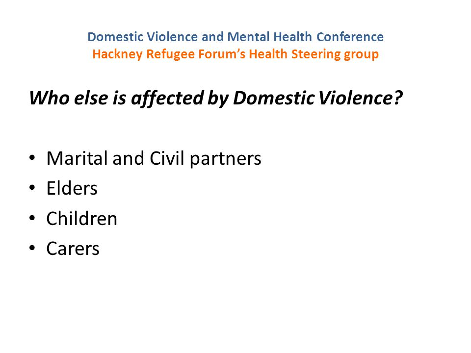 Domestic Violence and Mental Health Conference Hackney Refugee Forum's Health Steering group Who else is affected by Domestic Violence.