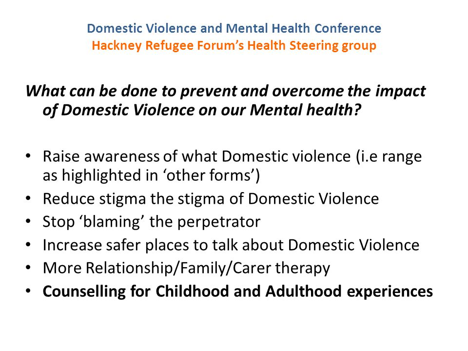 Domestic Violence and Mental Health Conference Hackney Refugee Forum's Health Steering group What can be done to prevent and overcome the impact of Domestic Violence on our Mental health.