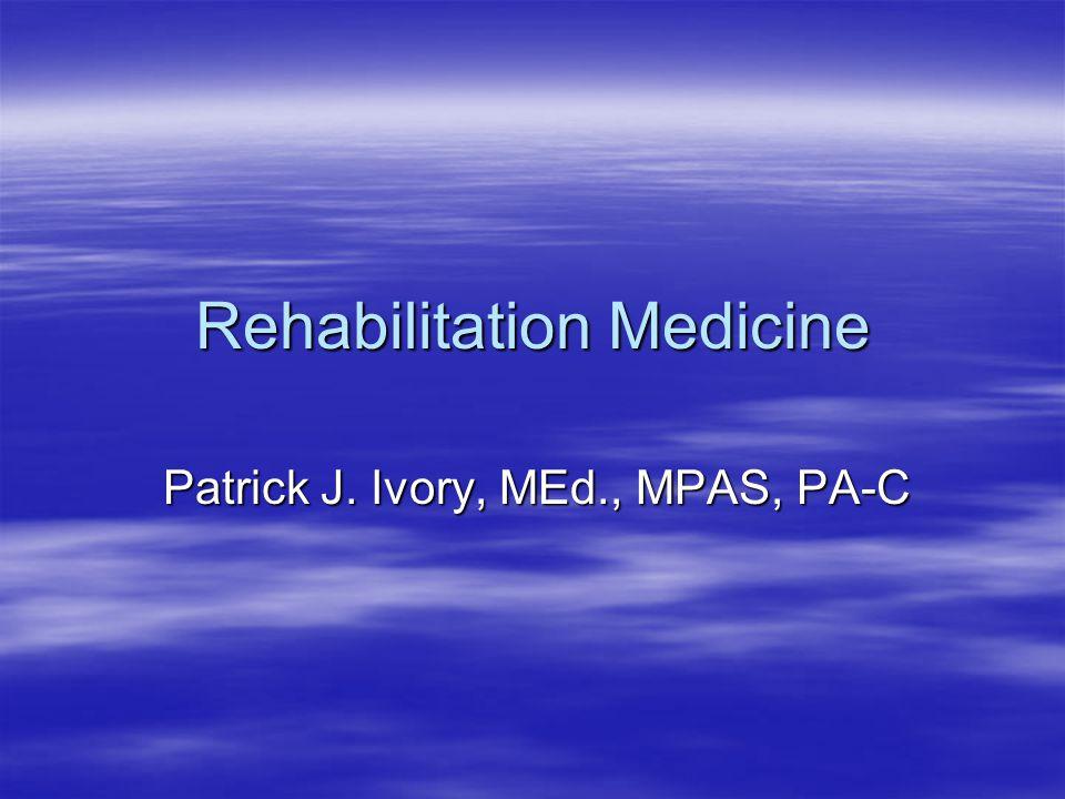 Rehabilitation Medicine Patrick J. Ivory, MEd., MPAS, PA-C